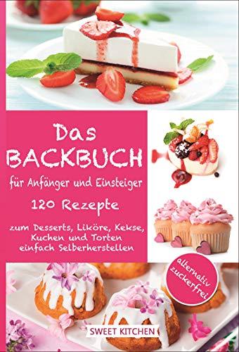 Das Backbuch für Anfänger und Einsteiger: 120 Rezepte zum Desserts, Liköre, Kekse, Kuchen und Torten einfach Selberherstellen inkl.alternativ zuckerfrei