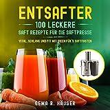 Entsafter: 100 leckere Saft Rezepte für die Saftpresse. Vital, schlank und fit mit Ideen für´s Saftfasten. (Entsafter Rezepte 1)