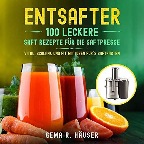 Entsafter: 100 leckere Saft Rezepte für die Saftpresse. Vital, schlank und fit mit Ideen für´s Saftfasten. (Entsafter Rezepte 1) (German Edition)