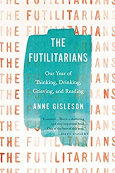 The Futilitarians: Our Year of Thinking, Drinking, Grieving, and Reading by [Anne Gisleson]