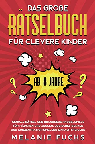 Das große Rätselbuch für clevere Kinder: ab 8 Jahre. Geniale Rätsel und brandneue Knobelspiele für Mädchen und Jungen. Logisches Denken und Konzentration spielend einfach steigern