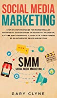 Social Media Marketing: The Practical Step by Step Guide to Marketing and Advertising Your Business on Facebook, Instagram, YouTube& Branding Yourself or Your Business as an Influencer In 2019& Beyond
