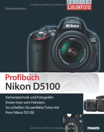 Profibuch Nikon D5100: Kameratechnik und Fotografie-Know-how vom Feinsten: So schießen Sie perfekte Fotos mit Ihrer Nikon D5100