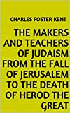 The Makers and Teachers of Judaism From the Fall of Jerusalem to the Death of Herod the Great (English Edition)