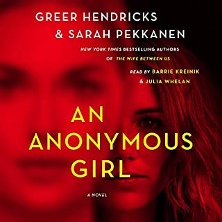 An Anonymous Girl                   By:                                                                                                                                 Greer Hendricks,                                                                                        Sarah Pekkanen                               Narrated by:                                                                                                                                 Barrie Kreinik,                                                                                        Julia Whelan                      Length: 11 hrs and 40 mins     6,674 ratings     Overall 4.3