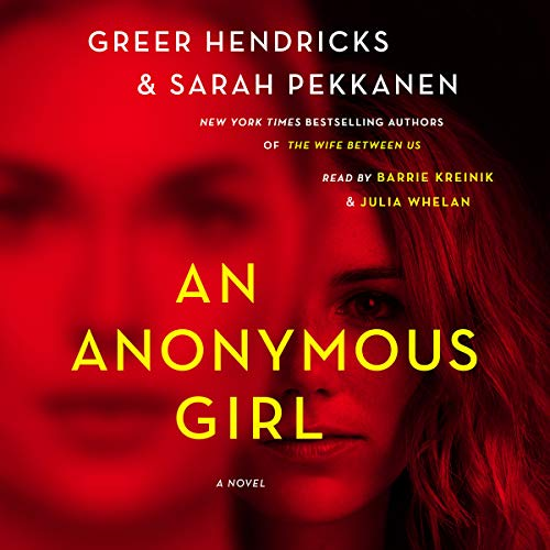 An Anonymous Girl                   By:                                                                                                                                 Greer Hendricks,                                                                                        Sarah Pekkanen                               Narrated by:                                                                                                                                 Barrie Kreinik,                                                                                        Julia Whelan                      Length: 11 hrs and 40 mins     9,562 ratings     Overall 4.3