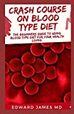CRASH COURSE ON BLOOD TYPE DIET: The Beginners Guide To Using Blood Type Diet For Your Healthy Living