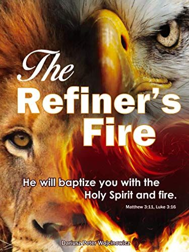 The Refiner's Fire: He will baptize you with the Holy Spirit and fire. (English Edition)