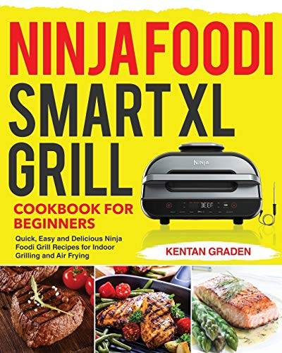Ninja Foodi Smart XL Grill Cookbook for Beginners: Quick, Easy and Delicious Ninja Foodi Grill Recipes for Indoor Grilling and Air Frying
