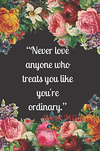 Never love anyone who treats you like you ' re ordinary: Valentine and Anniversary Journal notebook with quote lined 120 pages, 6x9 notebook