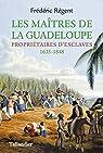 Les maîtres de la Guadeloupe : Propriétaires d'esclaves 1635-1848 par Régent