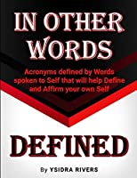 In Other Words Defined: Acronyms defined by Words spoken to Self that will help Define and Affirm your own Self.