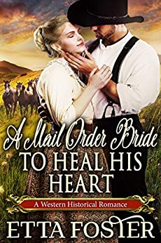 A Mail Order Bride to Heal his Heart: A Historical Western Romance Book by [Etta Foster]