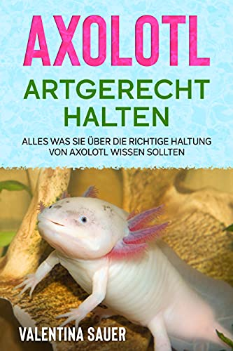 Axolotl artgerecht halten: Alles was Sie über die richtige Haltung von Axolotl wissen sollten