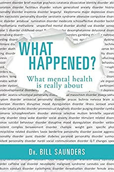 What Happened?: What mental health is really about by [Dr Bill Saunder]