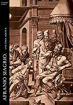 Afranio Siagrio. L'ultima Aquila (Historia Romana Vol. 6) di [Patrizio Corda]