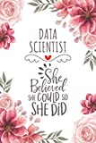 Data Scientist She Believed She Could So She Did: Blank Lined Journal/Notebook for Data Scientist, Data Science Practitioner, Perfect Data Scientist Gifts for Women, Mother's Day and Christmas