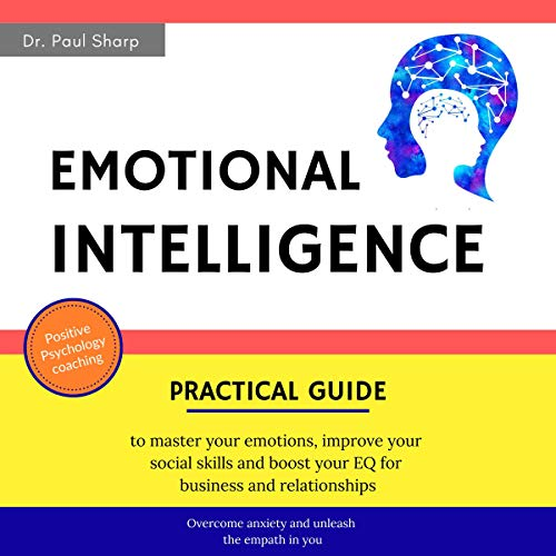 Emotional Intelligence: Practical Guide to Master Your Emotions, Improve Your Social Skills, and Boost Your EQ for Business and Relationships | Overcome Anxiety and Unleash the Empath in You cover art