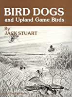 Bird Dogs and Upland Game Birds: Training Pointing Bird Dogs the Humane Way, Specializing in Grouse and Woodcock Dogs 087714107X Book Cover