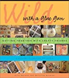 Wild With a Glue Gun: Getting Together With Crafty Friends