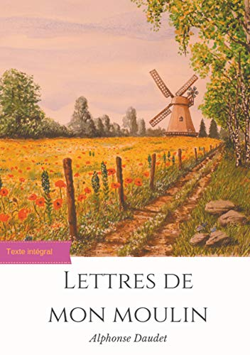 Lettres de mon moulin: un recueil de 24 nouvelles d'Alphonse Daudet (texte intégral)