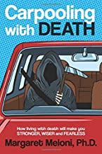 Carpooling with Death: How Living with Death Will Make You Stronger, Wiser and Fearless