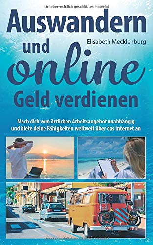 Auswandern und online Geld verdienen: Mach dich vom örtlichen Arbeitsangebot unabhängig und biete...