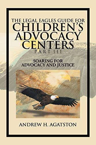 Compare Textbook Prices for The Legal Eagles Guide For Children's Advocacy Centers Part Iii: Soaring For Advocacy And Justice  ISBN 9781477134818 by Agatston, Andrew H