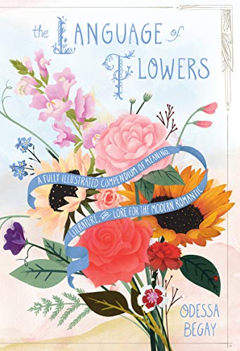 The Language of Flowers: A Fully Illustrated Compendium of Meaning, Literature, and Lore for the Modern Romantic by [Odessa Begay]