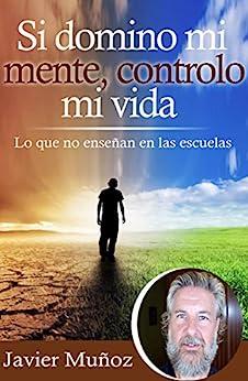Si domino mi mente, controlo mi vida: Lo que no enseñan en las escuelas. (Spanish Edition) de [Javier Muñoz, Cristina Diaz Lovera]