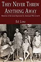 They Never Threw Anything Away, Memories of the Great Depression by Americans Who Lived It