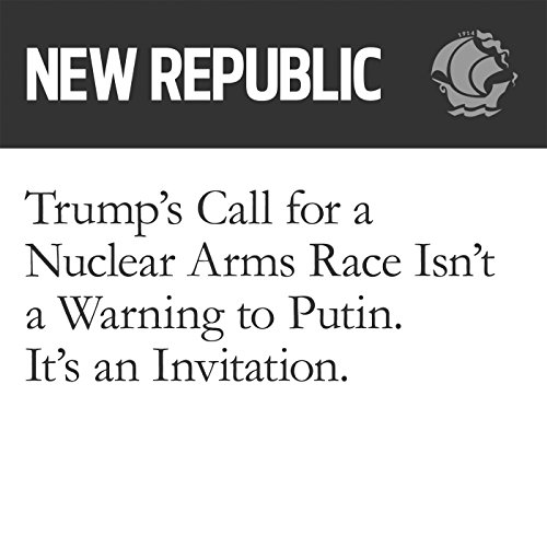 Trump's Call for a Nuclear Arms Race Isn't a Warning to Putin. It's an Invitation. audiobook cover art