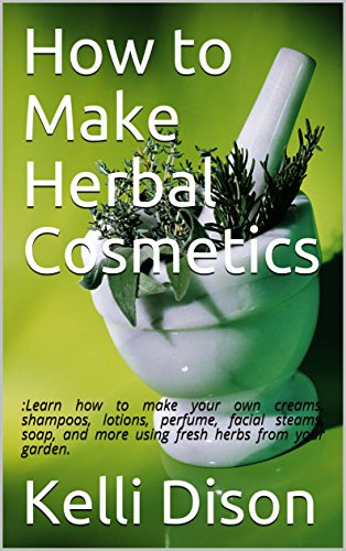 How to Make Herbal Cosmetics: :Learn how to make your own creams, shampoos, lotions, perfume, facial steams, soap, and more using fresh herbs from your garden. (English Edition)