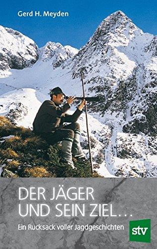 Der Jäger und sein Ziel ...: Ein Rucksack voller Jagdgeschichten