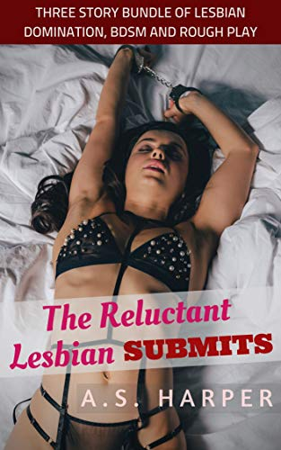 The Reluctant Lesbian Submits: Three Story Bundle of Lesbian Domination, BDSM and Rough Play