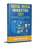 SOCIAL MEDIA MARKETING 2021: La Guida Definitiva per Avere Successo Tramite i Social Network. (Creazione campagne di successo, scrittura di copy persuasivi e molto altro ancora)