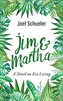 Jim & Martha: A Novel on Eco Living (The Silly Series, Book Two) by [Joel Schueler]