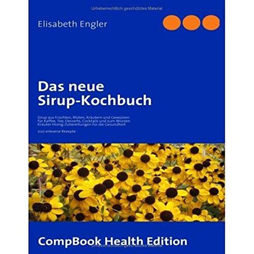 Das neue Sirup-Kochbuch: Sirup aus Früchten, Blüten, Kräutern und Gewürzen für Kaffee, Tee, Desserts, Cocktails und zum Würzen. ... erlesene Rezepte (CompBook Health Edition)