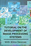 Tutorial On The Development Of Image Processing Systems: With Xilinx Devices: Fpga Video Processing Tutorial