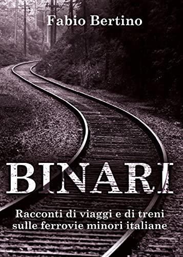 Binari. Racconti di viaggi e di treni sulle ferrovie minori...