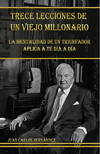 TRECE LECCIONES DE UN VIEJO MILLONARIO : LA MENTALIDAD DE UN TRIUNFADOR APLICADA A TU DÍA A DÍA (Spanish Edition)