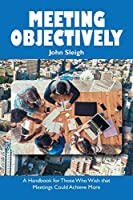 Meeting Objectively: A Handbook for Those Who Wish That Meetings Could Achieve More