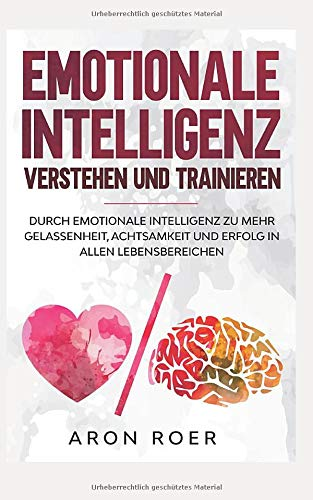 Emotionale Intelligenz verstehen und trainieren: Durch emotionale Intelligenz zu mehr Gelassenheit, Achtsamkeit und Erfolg in allen Lebensbereichen.