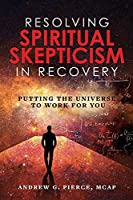 Resolving Spiritual Skepticism in Recovery: Putting the Universe to Work for You