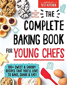 The Complete Baking Book for Young Chefs: 100+ Sweet and Savory Recipes that You'll Love to Bake, Share and Eat! (: ATK Cookbooks for Young Chefs) by [America's Test Kitchen Kids]