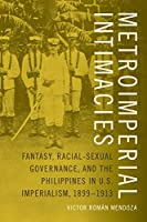 Metroimperial Intimacies: Fantasy, Racial-Sexual Governance, and the Philippines in U.S. Imperialism 1899-1913 (Perverse Modernities)