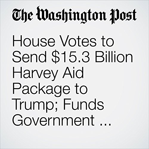 House Votes to Send $15.3 Billion Harvey Aid Package to Trump; Funds Government Through Dec. 8 copertina