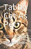 Tabby Cat As Pet: The Complete Pet Owners Guide On Tabby Cat As Pet Care, Training, Diet, Feeding, Housing And Management (For Both Kids And Adults)
