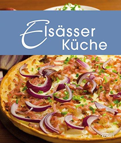 Elsässer Küche: Die schönsten Spezialitäten aus dem Elsass (Spezialitäten aus der Region)