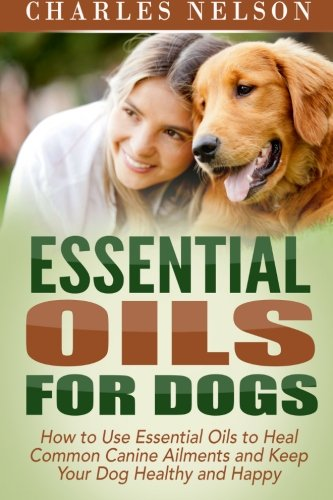 Essential Oils for Dogs: How to Use Essential Oils to Heal Common Canine Ailments and Keep Your Dog Healthy and Happy (Dog Care and Training) (Volume 3)